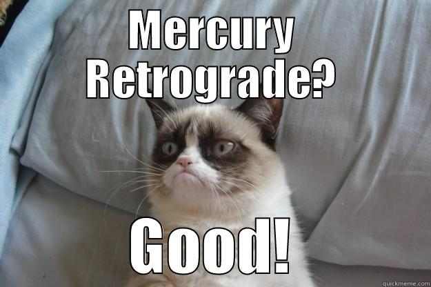 Mercury Retrogrumpy - MERCURY RETROGRADE? GOOD! Grumpy Cat