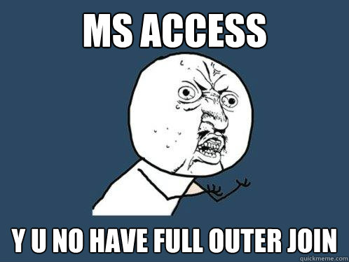 MS ACCESS Y U NO HAVE FULL OUTER JOIN - Y U No - quickmeme