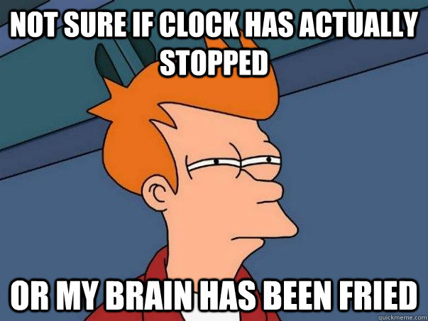 Not sure if clock has actually stopped Or my brain has been fried - Not sure if clock has actually stopped Or my brain has been fried  Not sure Fry