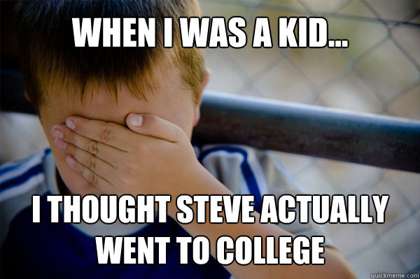 WHEN I WAS A KID... I thought Steve actually went to College  - WHEN I WAS A KID... I thought Steve actually went to College   Misc