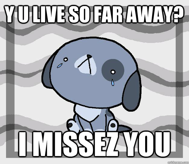 Y U live so far away? I missez you  Miss you