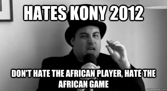 Hates Kony 2012 Don't hate the African Player, hate the African Game - Hates Kony 2012 Don't hate the African Player, hate the African Game  Cynical Africot
