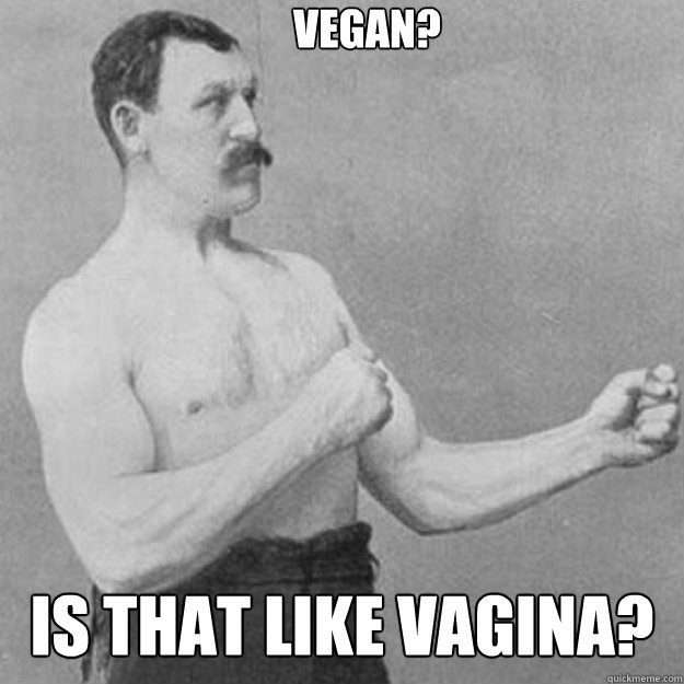 vegan? is that like vagina?  overly manly man