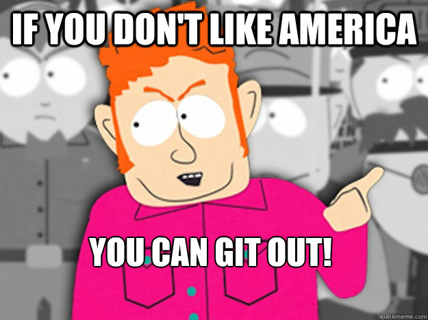 if you don't like america You can git out!