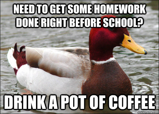 Need to get some homework done right before school? Drink a pot of coffee - Need to get some homework done right before school? Drink a pot of coffee  Malicious Advice Mallard