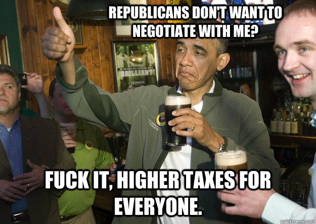 Republicans don't want to negotiate with me? Fuck it, higher taxes for everyone.  - Republicans don't want to negotiate with me? Fuck it, higher taxes for everyone.   BARACK OBAMA APPROVES