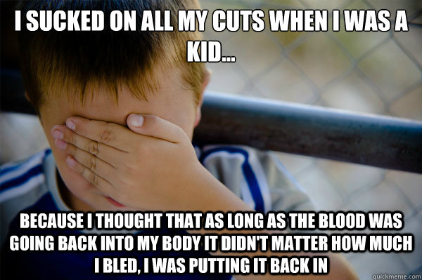 I sucked on all my cuts when i was a kid... because i thought that as long as the blood was going back into my body it didn't matter how much i bled, i was putting it back in - I sucked on all my cuts when i was a kid... because i thought that as long as the blood was going back into my body it didn't matter how much i bled, i was putting it back in  Misc