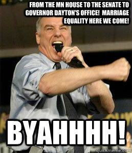 From the MN House to the Senate to Governor Dayton's office!  Marriage Equality Here we come! BYAHHHH!  HOWARD DEAN
