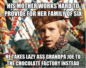 his mother works hard to provide for her family of six he takes lazy ass grandpa joe to the chocolate factory instead