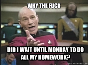 why the fuck Did I wait until monday to do all my homework? - why the fuck Did I wait until monday to do all my homework?  Annoyed Picard
