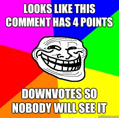 Looks like this comment has 4 points downvotes so nobody will see it - Looks like this comment has 4 points downvotes so nobody will see it  Troll Face