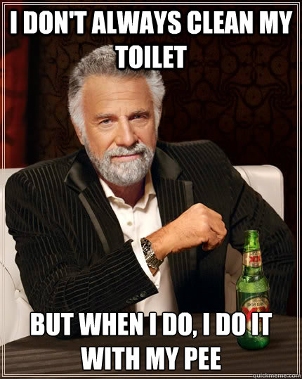 I don't always clean my toilet but when I do, I do it with my pee - I don't always clean my toilet but when I do, I do it with my pee  The Most Interesting Man In The World