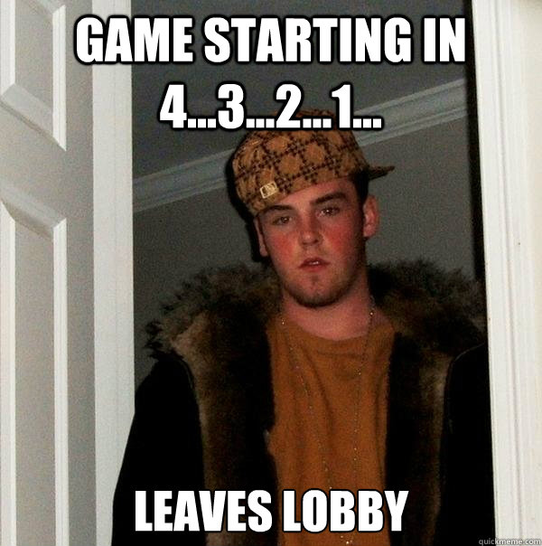 Game starting in 4...3...2...1... leaves lobby - Game starting in 4...3...2...1... leaves lobby  Scumbag Steve