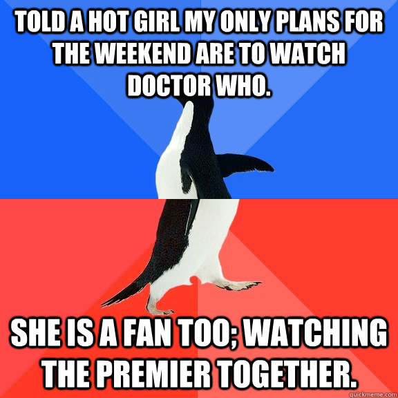 told a hot girl my only plans for the weekend are to watch Doctor Who. She is a fan too; Watching the premier together. - told a hot girl my only plans for the weekend are to watch Doctor Who. She is a fan too; Watching the premier together.  Socially Awkward Awesome Penguin