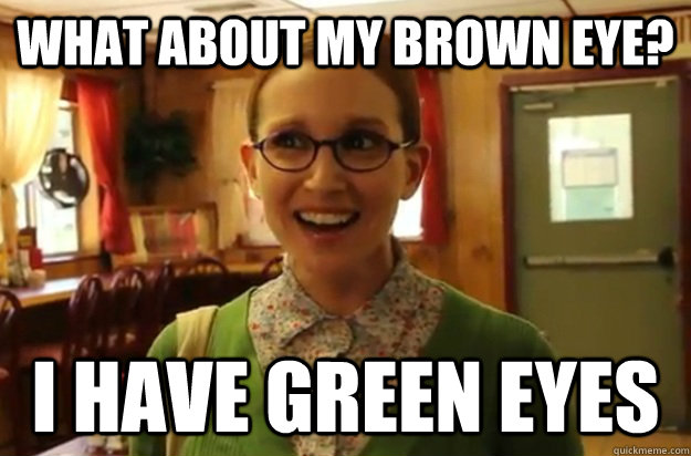 What about my brown eye? I have green eyes - What about my brown eye? I have green eyes  Sexually Oblivious Female