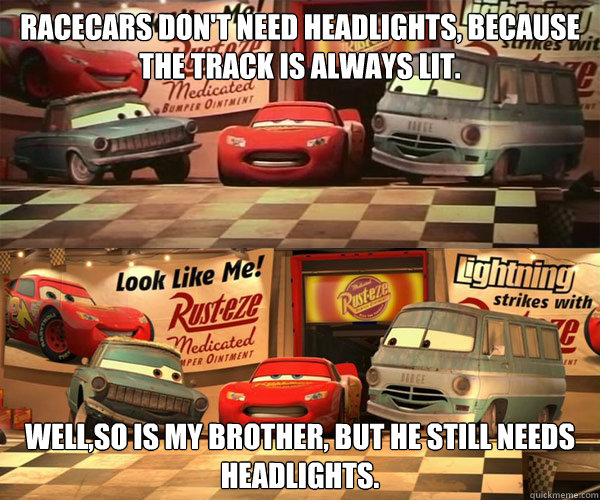 racecars don't need headlights, because the track is always lit. well,so is my brother, but he still needs headlights. - racecars don't need headlights, because the track is always lit. well,so is my brother, but he still needs headlights.  Cars