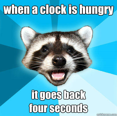 when a clock is hungry  it goes back  four seconds  - when a clock is hungry  it goes back  four seconds   Lame Pun Coon
