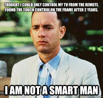 thought i could only control my tv from the remote. found the touch control on the frame after 2 years. i am not a smart man - thought i could only control my tv from the remote. found the touch control on the frame after 2 years. i am not a smart man  forrest gump jenny