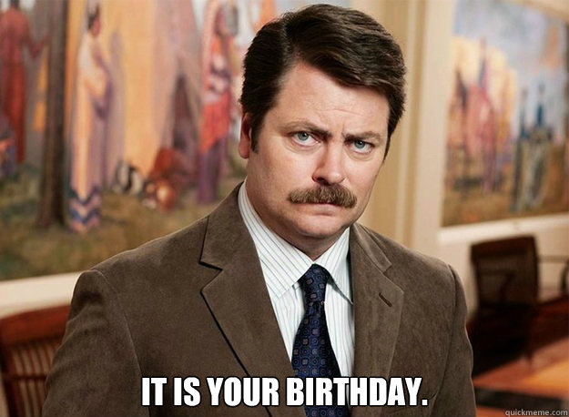 it is your birthday. -  it is your birthday.  Ron Swanson on birthdays