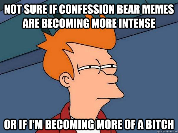 Not sure if Confession bear memes are becoming more intense Or if i'm becoming more of a bitch - Not sure if Confession bear memes are becoming more intense Or if i'm becoming more of a bitch  Futurama Fry
