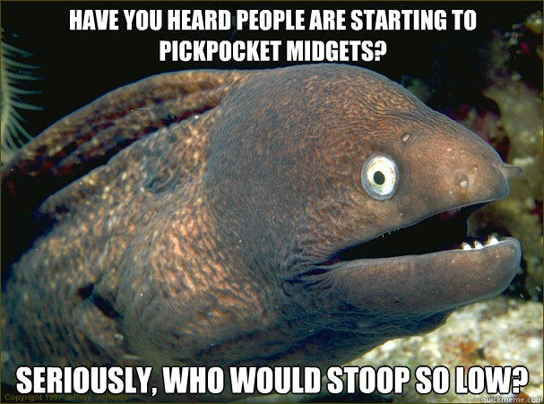 Have you heard people are starting to pickpocket midgets? Seriously, who would stoop so low?  Bad Joke Eel