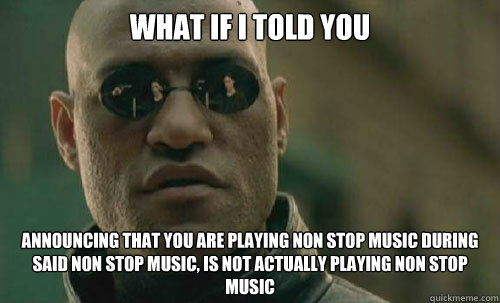 What if I told you announcing that you are playing non stop music during said non stop music, is not actually playing non stop music