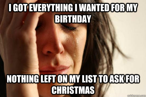 I got everything I wanted for my birthday nothing left on my list to ask for christmas - I got everything I wanted for my birthday nothing left on my list to ask for christmas  First World Problems