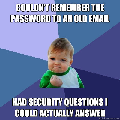 Couldn't remember the password to an old email Had security questions I could actually answer - Couldn't remember the password to an old email Had security questions I could actually answer  Success Kid