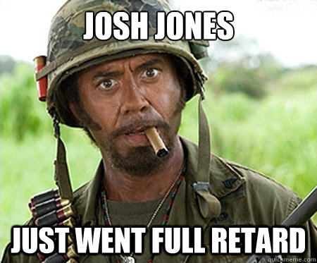 Josh jones just went full retard - Josh jones just went full retard  Full retard