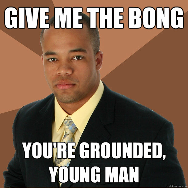 give me the bong you're grounded, young man - give me the bong you're grounded, young man  Successful Black Man