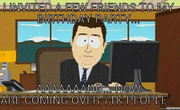 I INVITED A FEW FRIENDS TO MY BIRTHDAY PARTY AAAAAAAND