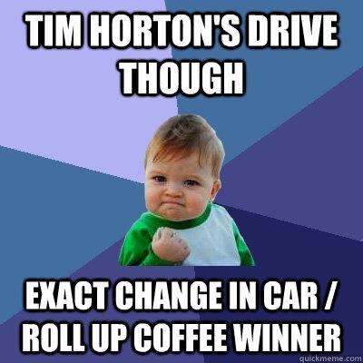 tim horton's drive though exact change in car / roll up coffee winner - tim horton's drive though exact change in car / roll up coffee winner  Success Kid