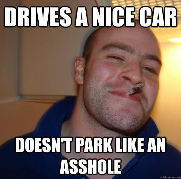 Drives a nice car Doesn't park like an asshole - Drives a nice car Doesn't park like an asshole  Good Guy Greg