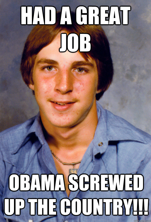 Had a great job Obama screwed up the country!!! - Had a great job Obama screwed up the country!!!  Old Economy Steven