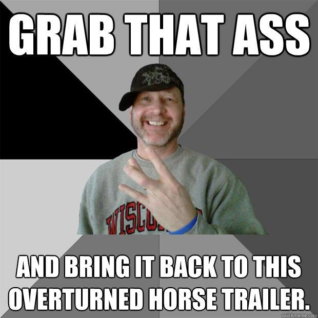 Grab that ass and bring it back to this overturned horse trailer.