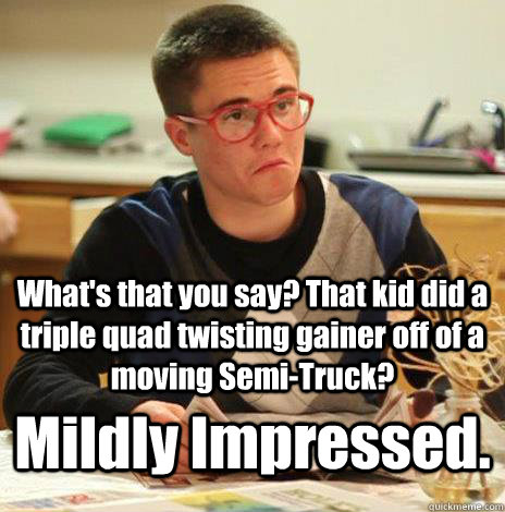 What's that you say? That kid did a triple quad twisting gainer off of a moving Semi-Truck? Mildly Impressed. - What's that you say? That kid did a triple quad twisting gainer off of a moving Semi-Truck? Mildly Impressed.  Mildly Impressed Calvin