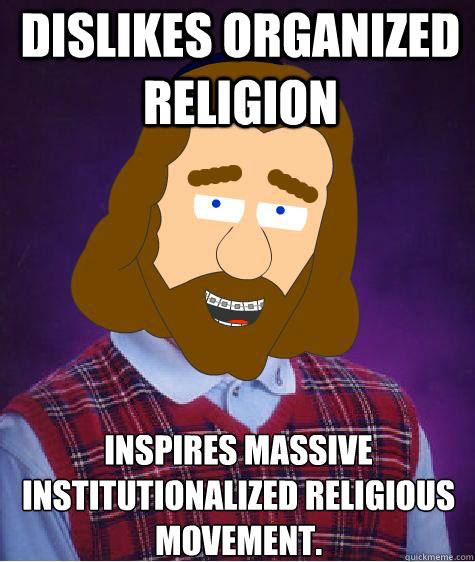 Dislikes Organized Religion Inspires Massive Institutionalized Religious Movement.