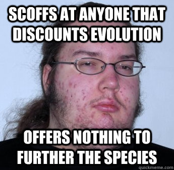 scoffs at anyone that discounts evolution Offers nothing to further the species