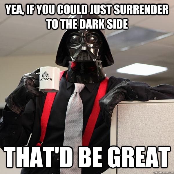 yea, if you could just surrender to the dark side that'd be great