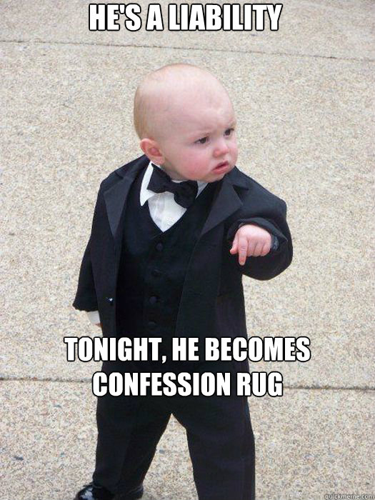 He's a liability Tonight, he becomes Confession rug  Baby Godfather