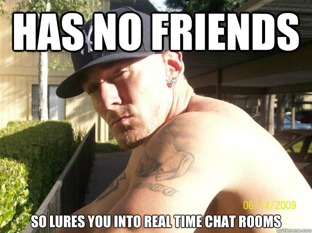 has no friends so lures you into real time chat rooms - has no friends so lures you into real time chat rooms  Chad Elliott
