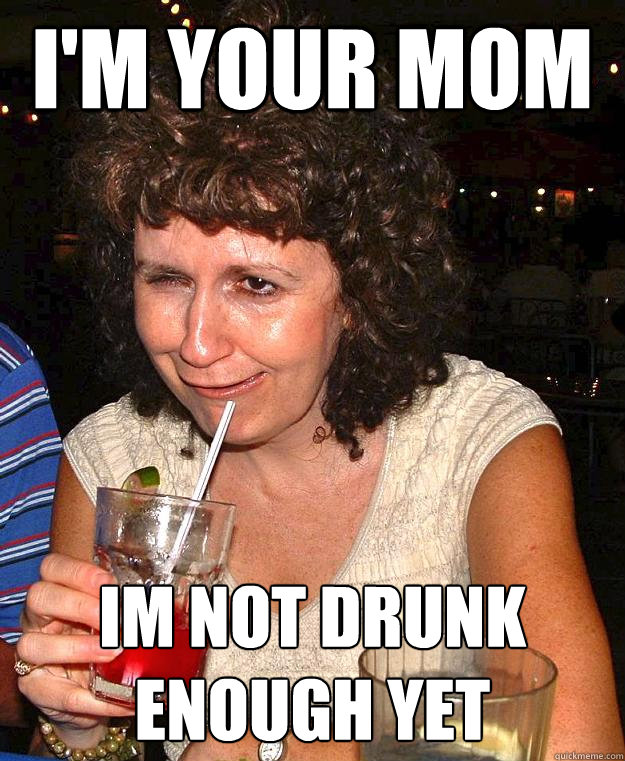 I'm your mom Im not drunk enough yet - I'm your mom Im not drunk enough yet  Drunk Mom