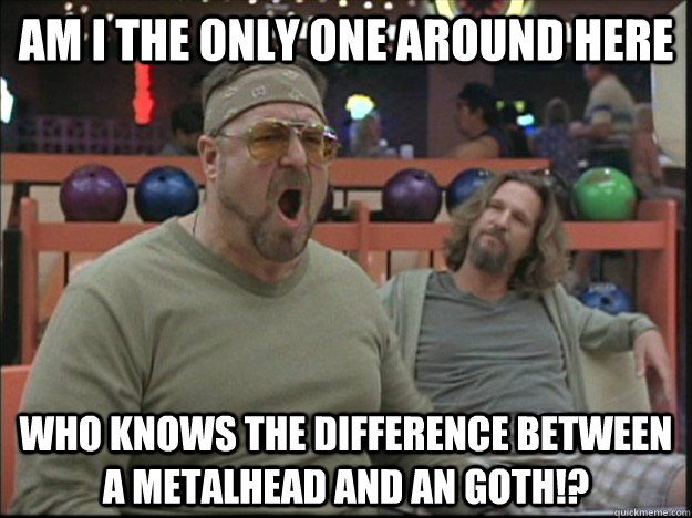 am i the only one around here who knows the difference between a metalhead and an goth!?