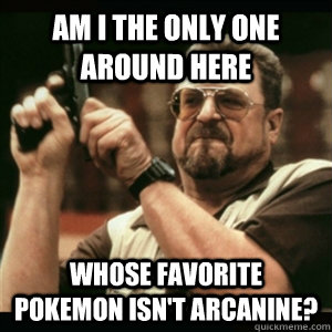 Am i the only one around here whose favorite pokemon isn't arcanine? - Am i the only one around here whose favorite pokemon isn't arcanine?  Am I The Only One Round Here
