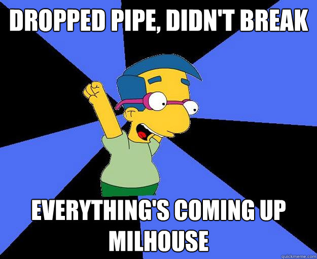 Dropped Pipe, didn't break everything's coming up milhouse