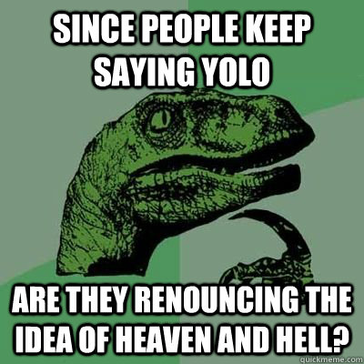 Since people keep saying yolo Are they renouncing the idea of heaven and hell?