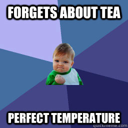 forgets about tea perfect temperature