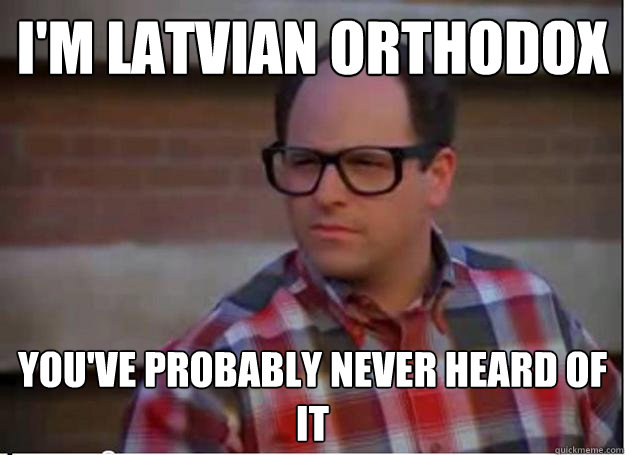 I'm Latvian Orthodox you've probably never heard of it