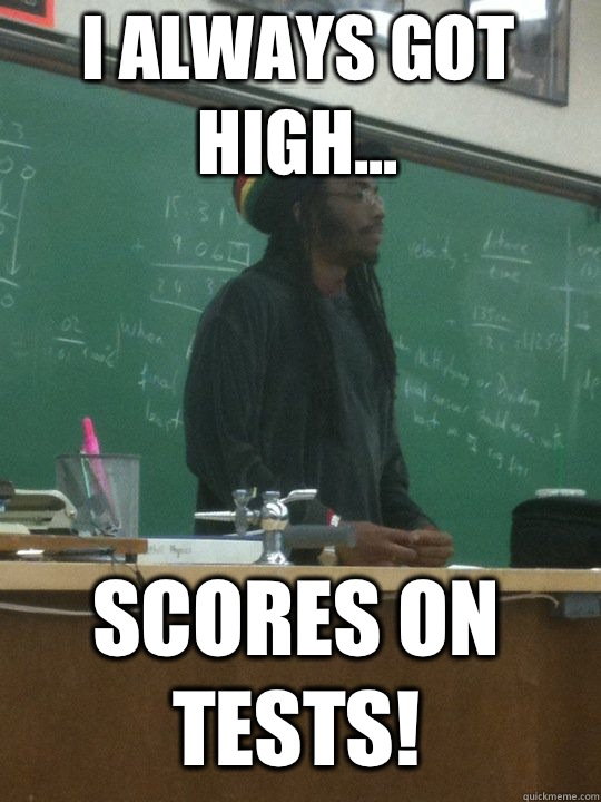 I always got high... Scores on tests!  Rasta Teacher