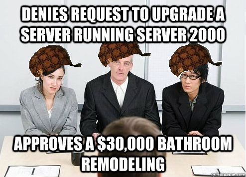 Denies request to upgrade a server running server 2000 approves a $30,000 bathroom remodeling     Scumbag Employer